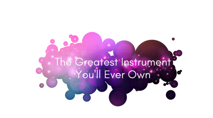 The Greatest Instrument You'll Ever Own